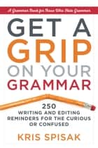 Get a Grip on Your Grammar - 250 Writing and Editing Reminders for the Curious or Confused ebook by Kris Spisak