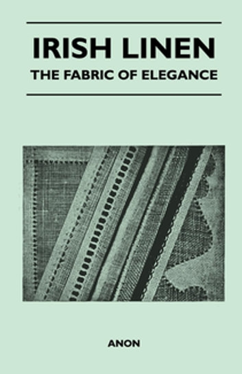 Irish Linen - The Fabric of Elegance ebook by Anon.