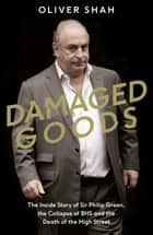 Damaged Goods - The Inside Story of Sir Philip Green, the Collapse of BHS and the Death of the High Street (The Sunday Times Top 10 Bestseller) ebook by Oliver Shah