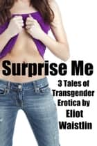 Surprise Me: 3 Tales of Transgender Erotica ebook by Eliot Waistlin