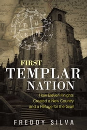 First Templar Nation - How Eleven Knights Created a New Country and a Refuge for the Grail ebook by Freddy Silva