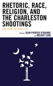 Rhetoric, Race, Religion, and the Charleston Shootings - Was Blind but Now I See ebook by Sean Patrick O'Rourke, Melody Lehn, Luke D. Christie,...