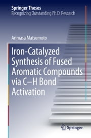 Iron-Catalyzed Synthesis of Fused Aromatic Compounds via C–H Bond Activation ebook by Arimasa Matsumoto