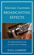 Television Courtroom Broadcasting Effects - The Empirical Research and the Supreme Court Challenge ebook by Paul Lambert