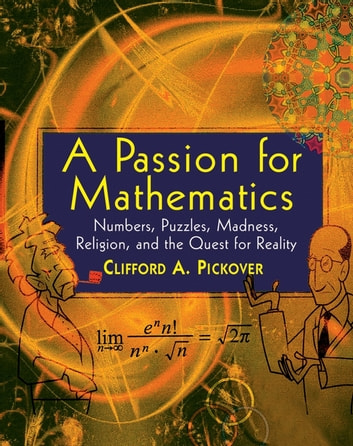 A Passion for Mathematics - Numbers, Puzzles, Madness, Religion, and the Quest for Reality ebook by Clifford A. Pickover