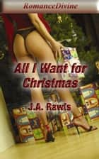 All I Want For Christmas ebook by J.A Rawls