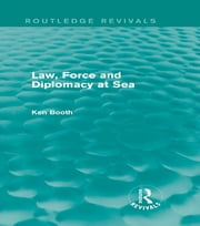 Law, Force and Diplomacy at Sea (Routledge Revivals) ebook by Ken Booth