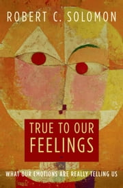 True to Our Feelings - What Our Emotions Are Really Telling Us ebook by Robert C. Solomon