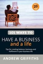 101 Ways to Have a Business and a Life ebook by Andrew Griffiths