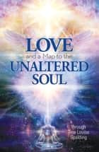 Love and a Map to the Unaltered Soul ebook by Tina Louise Spalding