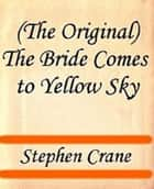 The Bride Comes to Yellow Sky ebook by Stephen Crane
