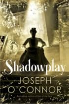 Shadowplay ebook by Joseph O'Connor