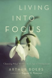 Living into Focus - Choosing What Matters in an Age of Distractions ebook by Arthur Boers