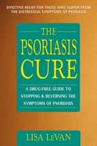 The Psoriasis Cure - A Drug-Free Guide to Stopping and Reversing the Symptoms ofPsoriasis ebook by Lisa LeVan
