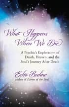 What Happens When We Die - A Psychic's Exploration of Death, Heaven, and the Soul's Journey After Death ebook by Echo Bodine
