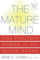 The Mature Mind - The Positive Power of the Aging Brain ebook by Gene D. Cohen