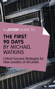 A Joosr Guide to... The First 90 Days by Michael Watkins: Critical Success Strategies for New Leaders at All Levels ebook by Joosr