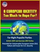 A European Identity: Too Much to Hope For? Far-Right Populist Parties, British UKIP and German AfD Parties, Potential for Catastrophic European Union (EU) Failure and Issues for U.S. Security ebook by Progressive Management