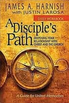 A Disciple's Path Daily Workbook - Deepening Your Relationship with Christ and the Church ebook by James A. Harnish, Justin LaRosa