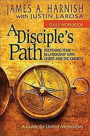 A Disciple's Path Daily Workbook - Deepening Your Relationship with Christ and the Church ebook by James A. Harnish,Justin LaRosa