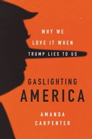 Gaslighting America - Why We Love It When Trump Lies to Us e-bog by Amanda Carpenter