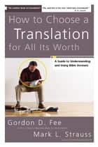 How to Choose a Translation for All Its Worth ebook by Gordon D. Fee,Mark L. Strauss