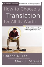 How to Choose a Translation for All Its Worth - A Guide to Understanding and Using Bible Versions ebook by Gordon D. Fee,Mark L. Strauss