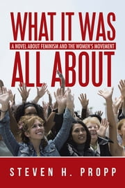 What It Was All About - A Novel about Feminism and the Women's Movement ebook by Steven H. Propp