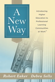 New Way, A - Introducing Higher Education to Professional Learning Communities at Work™ ebook by Robert Eaker,Debra Sells