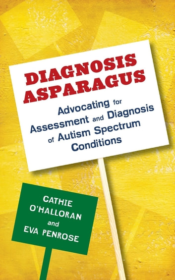 Diagnosis Asparagus - Advocating for Assessment and Diagnosis of Autism Spectrum Conditions ebook by Eva Penrose,Catherine O'Halloran
