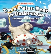 Imagine That... I'm A Polar Bear In Underwear - and Other Imaginary Tales ebook by KE Wilde, Martin Roca
