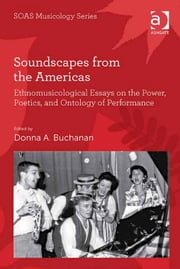 Soundscapes from the Americas - Ethnomusicological Essays on the Power, Poetics, and Ontology of Performance ebook by Dr Donna A Buchanan,Professor Keith Howard