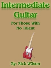 Intermediate Guitar For Those With No Talent ebook by Rick Wilson