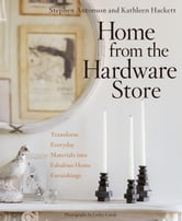 Home from the Hardware Store - Transform Everyday Materials into Fabulous Home Furnishings ebook by Stephen Antonson,Kathleen Hackett