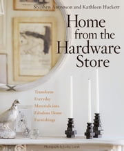 Home from the Hardware Store - Transform Everyday Materials into Fabulous Home Furnishings ebook by Stephen Antonson, Kathleen Hackett