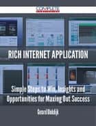 Rich Internet Application - Simple Steps to Win, Insights and Opportunities for Maxing Out Success ebook by Gerard Blokdijk