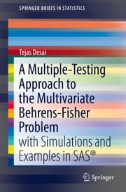 A Multiple-Testing Approach to the Multivariate Behrens-Fisher Problem - with Simulations and Examples in SAS® ebook by Tejas Desai