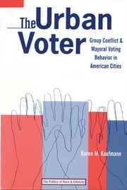 The Urban Voter: Group Conflict and Mayoral Voting Behavior in American Cities ebook by Karen M. Kaufmann