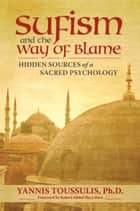 Sufism and the Way of Blame - Hidden Sources of a Sacred Psychology ebook by Yannis Toussulis PhD, Robert Abdul Hayy Darr