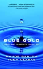 Blue Gold - The Battle Against Corporate Theft of World's Water ebook by Maude Barlow, Tony Clarke