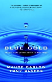 Blue Gold - The Battle Against Corporate Theft of World's Water ebook by Maude Barlow,Tony Clarke