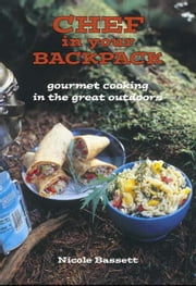 Chef in Your Backpack - Gourmet Cooking in the Great Outdoors ebook by Nicole Bassett
