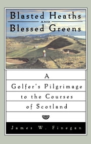Blasted Heaths and Blessed Green - A Golfer's Pilgrimage to the Courses of Scotland ebook by James W. Finegan