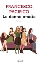 Le donne amate ebook by Francesco Pacifico