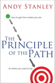 The Principle of the Path - How to Get from Where You Are to Where You Want to Be ebook by Andy Stanley