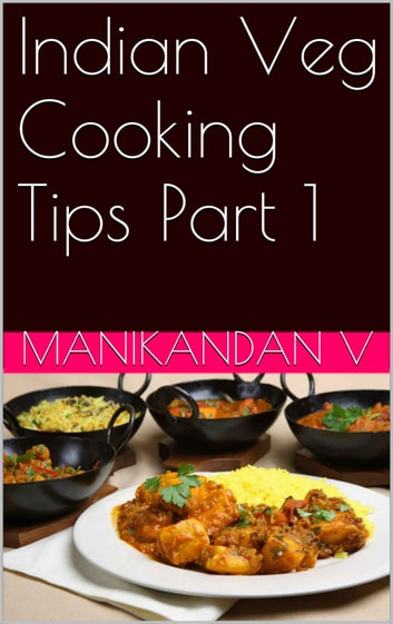 Indian Veg Cooking Tips Part 1 ebook by Manikandan V