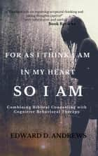 FOR AS I THINK IN MY HEART―SO I AM - Combining Biblical Counseling with Cognitive Behavioral Therapy ebook by Edward D. Andrews