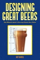 Designing Great Beers - The Ultimate Guide to Brewing Classic Beer Styles ebook by Ray Daniels