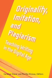 Originality, Imitation, and Plagiarism - Teaching Writing in the Digital Age ebook by Martha Vicinus,Caroline Eisner