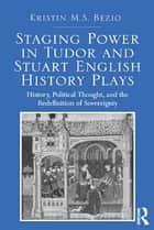 Staging Power in Tudor and Stuart English History Plays ebook by Kristin M.S. Bezio